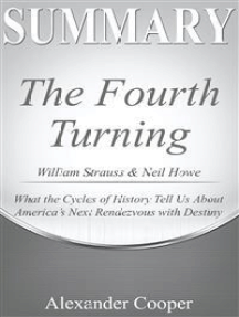 Summary of The Fourth Turning: by William Strauss & Neil Howe - What the Cycles of History Tell Us About America's Next Rendezvous with Destiny - A Comprehensive Summary