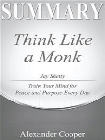 Summary of Think Like a Monk: by ay Shetty - Train Your Mind for Peace and Purpose Every Day - A Comprehensive Summary