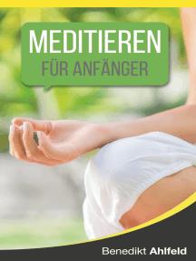Meditieren lernen für Anfänger: Ein satirisches Praxishandbuch (mit einer simplen, aber höchst effektiven Technik)