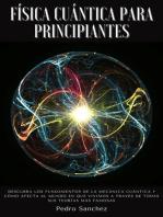 Física cuántica para principiantes: Descubra los fundamentos de la mecánica cuántica y cómo afecta al mundo en que vivimos a través de todas sus teorías más famosas