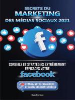 Secrets du Marketing des Médias Sociaux 2021: Conseils et Stratégies Extrêmement Efficaces votre Facebook (Stimulez votre Engagement et Gagnez des Clients Fidèles)