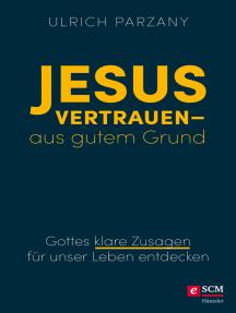 Jesus vertrauen - aus gutem Grund: Gottes klare Zusagen für unser Leben entdecken