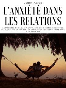 L'anxiété dans les relations: Surmontez facilement l'anxiété, les pensées négatives, les conflits de couple, et découvrez comment faire face à la jalousie
