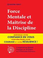 Force Mentale et Maîtrise de la Discipline: Renforcez votre Confiance en vous pour Débloquer votre Courage et votre Résilience ! (Comprend un Manuel Pratique en 10 Étapes et 15 Puissants Exercices)