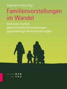 Familienvorstellungen im Wandel: Biblische Vielfalt, geschichtliche Entwicklungen, gegenwärtige Herausforderungen