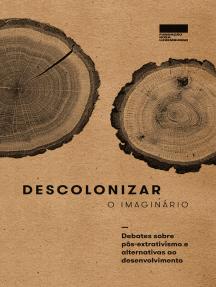 Descolonizar o imaginário: Debates sobre pós-extrativismo e alternativas ao desenvolvimento