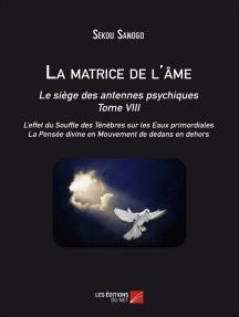 La matrice de l'âme : Le siège des antennes psychiques. Tome VIII. L'effet du Souffle des Ténèbres sur les Eaux primordiales. La Pensée divine en Mouvement de dedans en dehors.