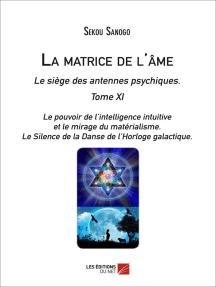 La matrice de l'âme : Le siège des antennes psychiques. Tome XI. Le pouvoir de l'intelligence intuitive et le mirage du matérialisme.- Le Silence de la Danse de l'Horloge galactique.