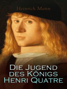 Die Jugend des Königs Henri Quatre: Historischer Roman