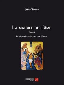 La matrice de l'âme : Le siège des antennes psychiques: Tome I. L'effet de l'esprit sur le corps. De l'unité du Soi à la matrice énergétique.