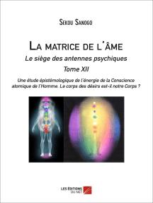 La matrice de l'âme : Le siège des antennes psychiques. Tome XII. Une étude épistémologique de l'énergie de la Conscience atomique de l'Homme. Le corps des désirs est-il notre Corps ?