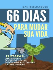 66 Dias Para Mudar Sua Vida: 12 Etapas Para Remover Bloqueios Mentais, Reprogramar Seu Cérebro e Atrair Dinheiro