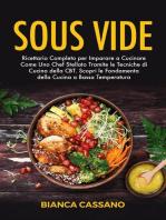 Sous Vide: Ricettario Completo per Imparare a Cucinare Come Uno Chef Stellato Tramite le Tecniche di Cucina della CBT. Scopri le Fondamenta della Cucina a Bassa Temperatura