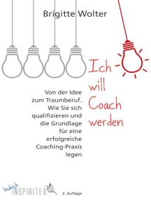 Ich will Coach werden: Von der Idee zum Traumberuf – Wie Sie sich qualifizieren und die Grundlage für eine erfolgreiche Coaching-Praxis legen