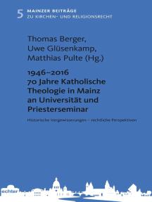 1946 - 2016 70 Jahre Katholische Theologie in Mainz an Universität und Priesterseminar: Historische Vergewisserungen - rechtliche Perspektiven