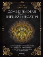 Come difendersi dagli influssi negativi: Manuale di difesa psichica per sconfiggere il malocchio, le fatture, la magia nera e il vampirismo