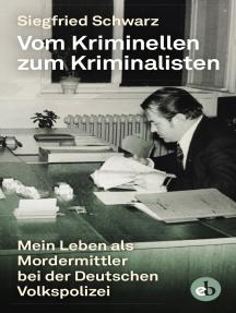 Vom Kriminellen zum Kriminalisten: Mein Leben als Mordermittler  bei der Deutschen Volkspolizei