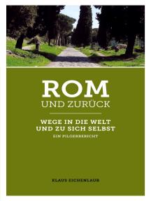 Rom und zurück: Wege in die Welt und zu sich selbst - ein Pilgerbericht