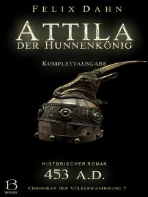 Attila: Der Hunnenkönig. Komplettausgabe (Historischer Roman: 453 A.D.)