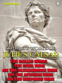 Complete Works of Julius Caesar. Illustrated: The Gallic wars, The Civil war, On the Alexandrine war, On the African war, On the Hispanic war